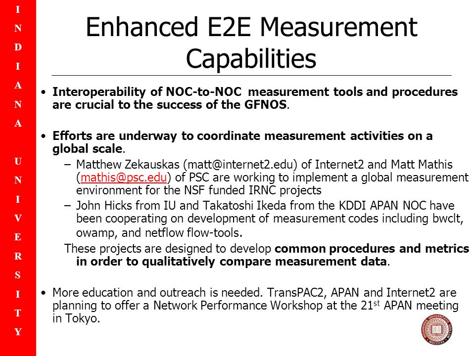 INDIANAUNIVERSITYINDIANAUNIVERSITY Enhanced E2E Measurement Capabilities Interoperability of NOC-to-NOC measurement tools and procedures are crucial to the success of the GFNOS.