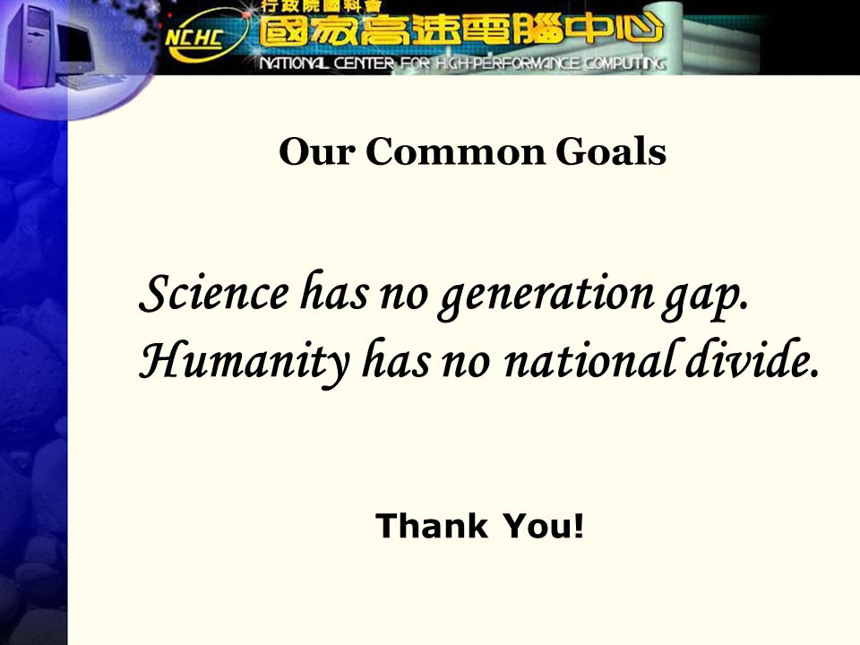 Our Common Goals Science has no generation gap. Humanity has no national divide. Thank You!