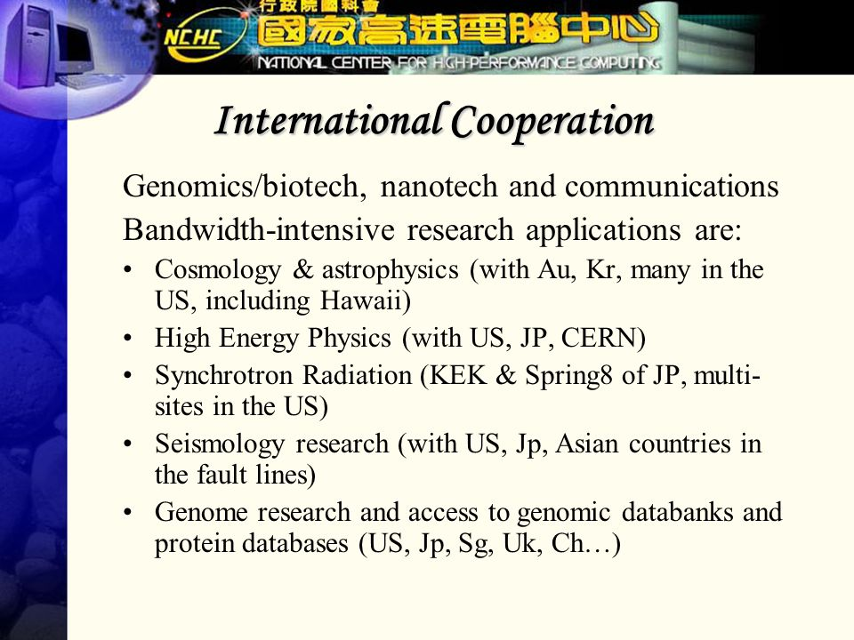 International Cooperation Genomics/biotech, nanotech and communications Bandwidth-intensive research applications are: Cosmology & astrophysics (with Au, Kr, many in the US, including Hawaii) High Energy Physics (with US, JP, CERN) Synchrotron Radiation (KEK & Spring8 of JP, multi- sites in the US) Seismology research (with US, Jp, Asian countries in the fault lines) Genome research and access to genomic databanks and protein databases (US, Jp, Sg, Uk, Ch…)