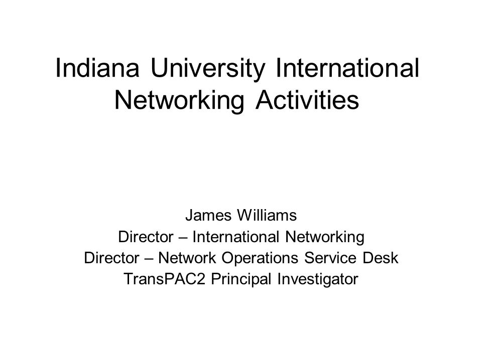 Indiana University International Networking Activities James Williams Director – International Networking Director – Network Operations Service Desk TransPAC2 Principal Investigator