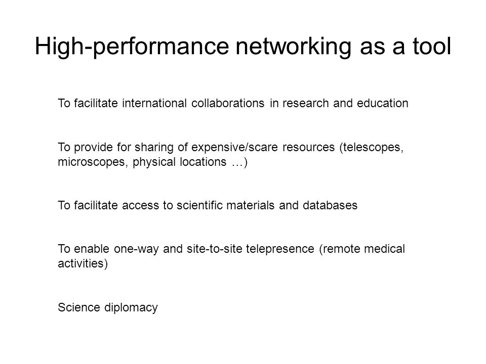 High-performance networking as a tool To facilitate international collaborations in research and education To provide for sharing of expensive/scare resources (telescopes, microscopes, physical locations …) To facilitate access to scientific materials and databases To enable one-way and site-to-site telepresence (remote medical activities) Science diplomacy