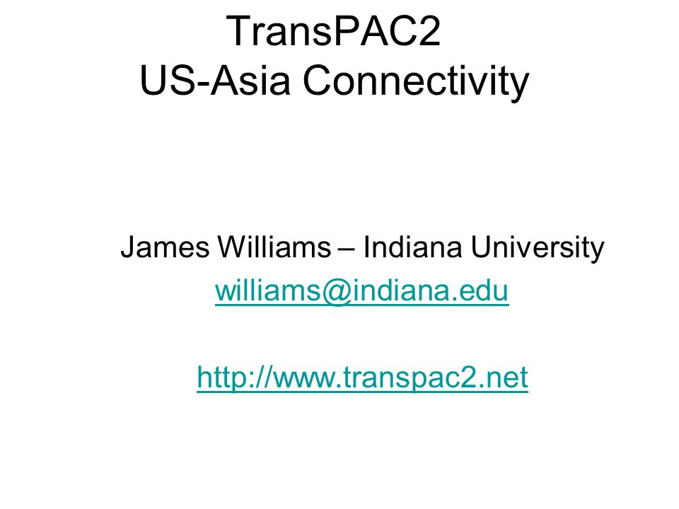 TransPAC2 US-Asia Connectivity James Williams – Indiana University williams@indiana.edu http://www.transpac2.net