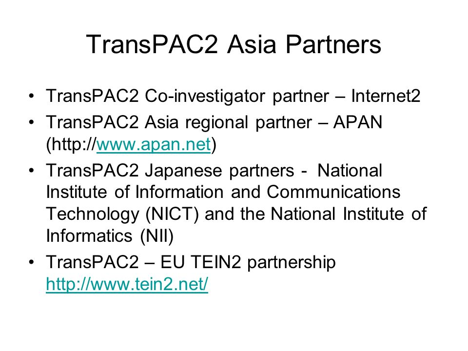 TransPAC2 Asia Partners TransPAC2 Co-investigator partner – Internet2 TransPAC2 Asia regional partner – APAN (http://www.apan.net)www.apan.net TransPAC2 Japanese partners - National Institute of Information and Communications Technology (NICT) and the National Institute of Informatics (NII) TransPAC2 – EU TEIN2 partnership http://www.tein2.net/ http://www.tein2.net/