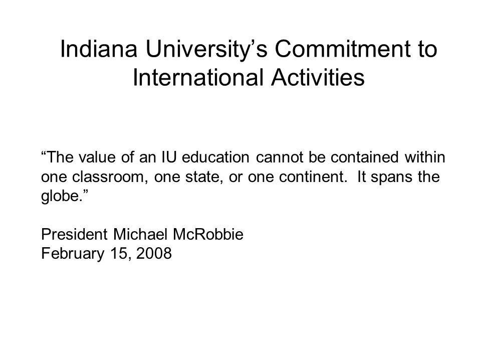 Indiana Universitys Commitment to International Activities The value of an IU education cannot be contained within one classroom, one state, or one co