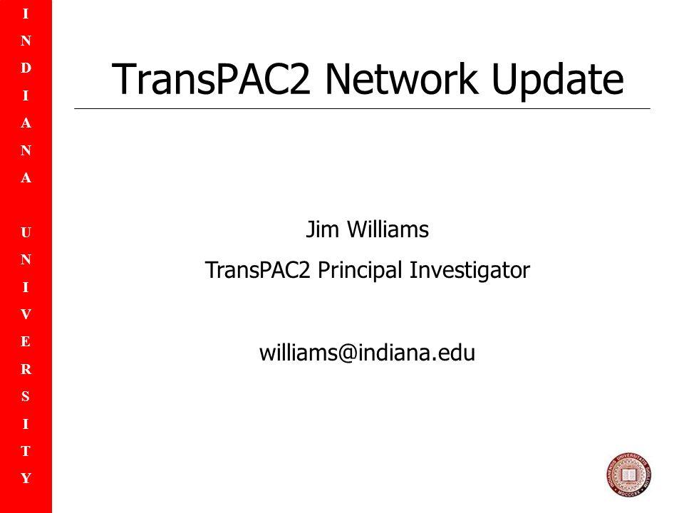 INDIANAUNIVERSITYINDIANAUNIVERSITY TransPAC2 Network Update Jim Williams TransPAC2 Principal Investigator williams@indiana.edu