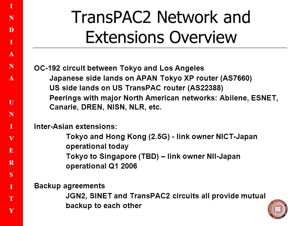 INDIANAUNIVERSITYINDIANAUNIVERSITY TransPAC2 Network and Extensions Overview OC-192 circuit between Tokyo and Los Angeles Japanese side lands on APAN Tokyo XP router (AS7660) US side lands on US TransPAC router (AS22388) Peerings with major North American networks: Abilene, ESNET, Canarie, DREN, NISN, NLR, etc.