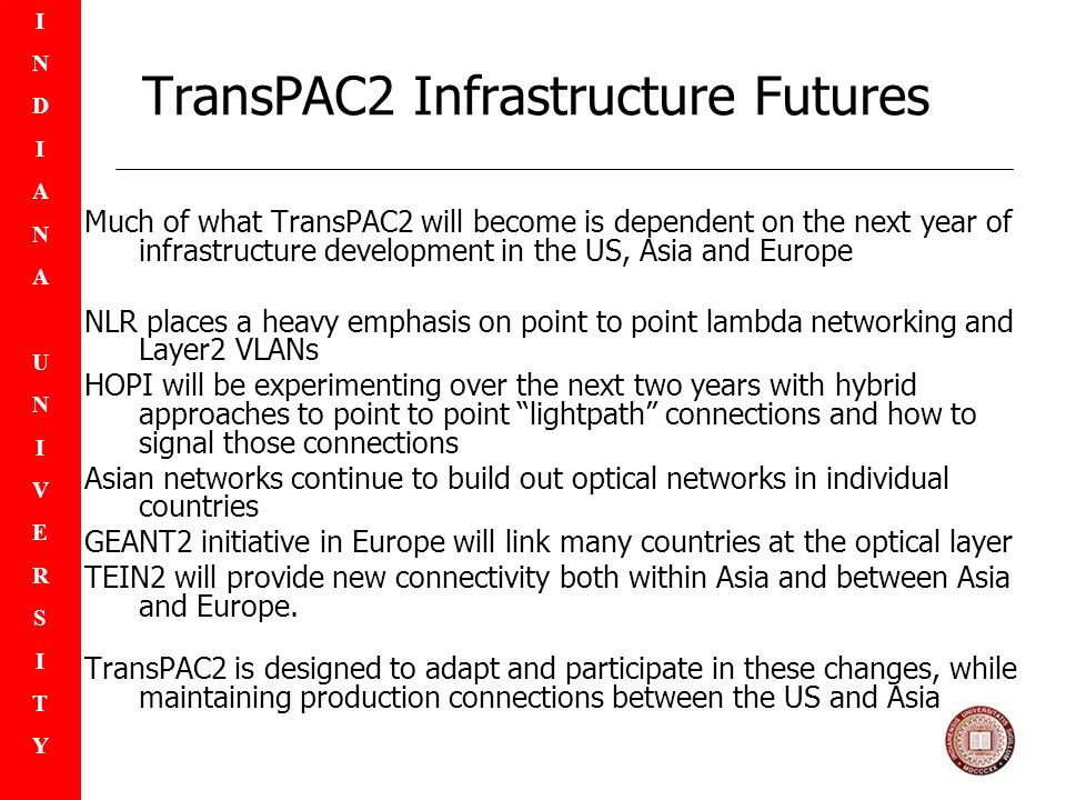 INDIANAUNIVERSITYINDIANAUNIVERSITY TransPAC2 Infrastructure Futures Much of what TransPAC2 will become is dependent on the next year of infrastructure development in the US, Asia and Europe NLR places a heavy emphasis on point to point lambda networking and Layer2 VLANs HOPI will be experimenting over the next two years with hybrid approaches to point to point lightpath connections and how to signal those connections Asian networks continue to build out optical networks in individual countries GEANT2 initiative in Europe will link many countries at the optical layer TEIN2 will provide new connectivity both within Asia and between Asia and Europe.