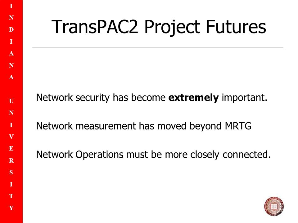 INDIANAUNIVERSITYINDIANAUNIVERSITY TransPAC2 Project Futures Network security has become extremely important.