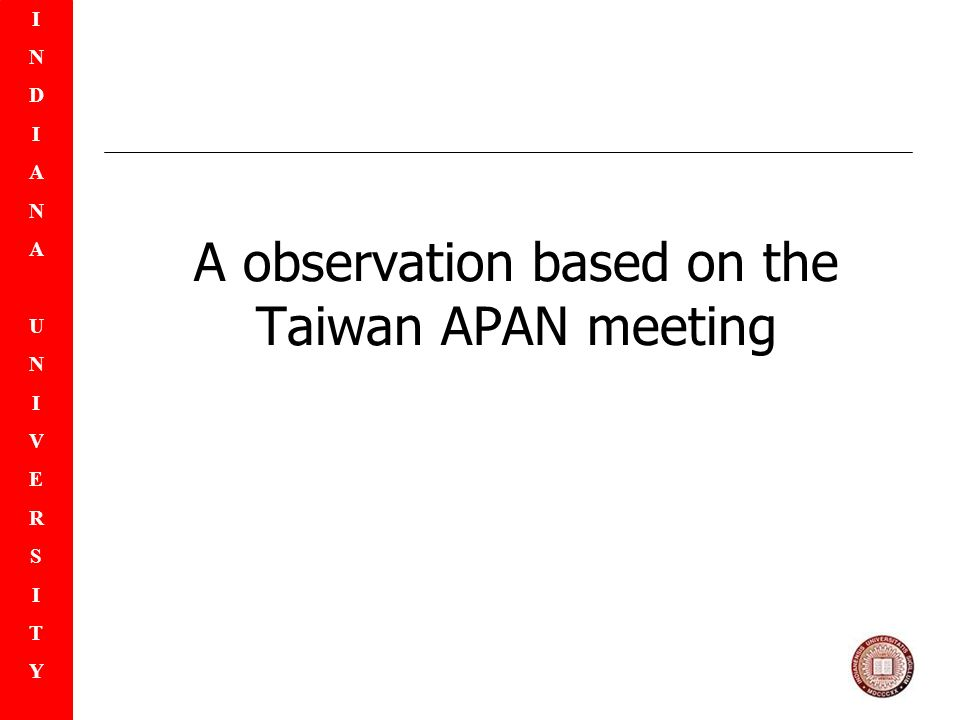 INDIANAUNIVERSITYINDIANAUNIVERSITY A observation based on the Taiwan APAN meeting