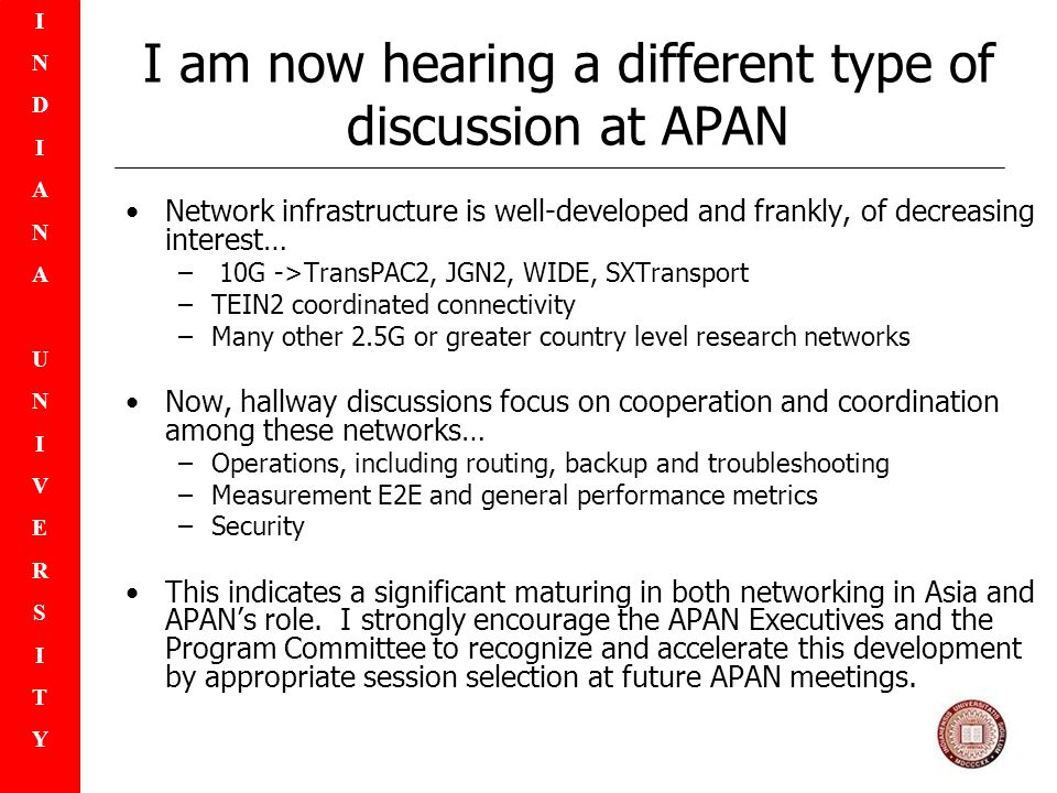 INDIANAUNIVERSITYINDIANAUNIVERSITY I am now hearing a different type of discussion at APAN Network infrastructure is well-developed and frankly, of decreasing interest… – 10G ->TransPAC2, JGN2, WIDE, SXTransport –TEIN2 coordinated connectivity –Many other 2.5G or greater country level research networks Now, hallway discussions focus on cooperation and coordination among these networks… –Operations, including routing, backup and troubleshooting –Measurement E2E and general performance metrics –Security This indicates a significant maturing in both networking in Asia and APANs role.
