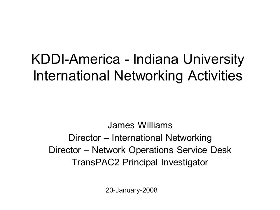 KDDI-America - Indiana University International Networking Activities James Williams Director – International Networking Director – Network Operations Service Desk TransPAC2 Principal Investigator 20-January-2008