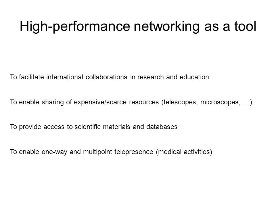 High-performance networking as a tool To facilitate international collaborations in research and education To enable sharing of expensive/scarce resources (telescopes, microscopes, …) To provide access to scientific materials and databases To enable one-way and multipoint telepresence (medical activities)