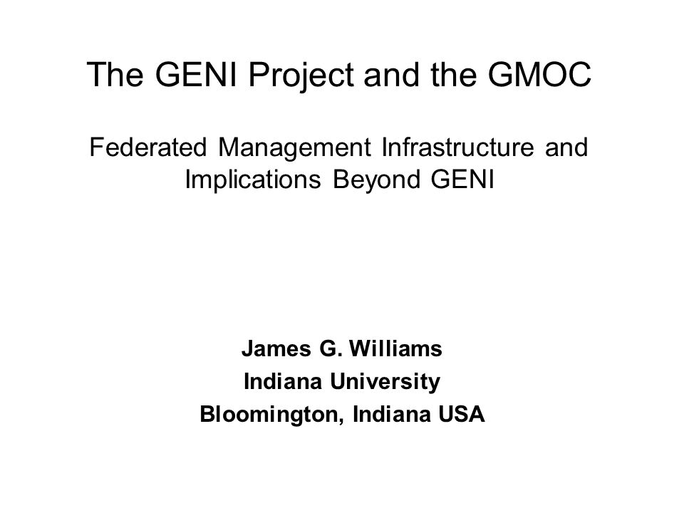 The GENI Project and the GMOC Federated Management Infrastructure and Implications Beyond GENI James G.