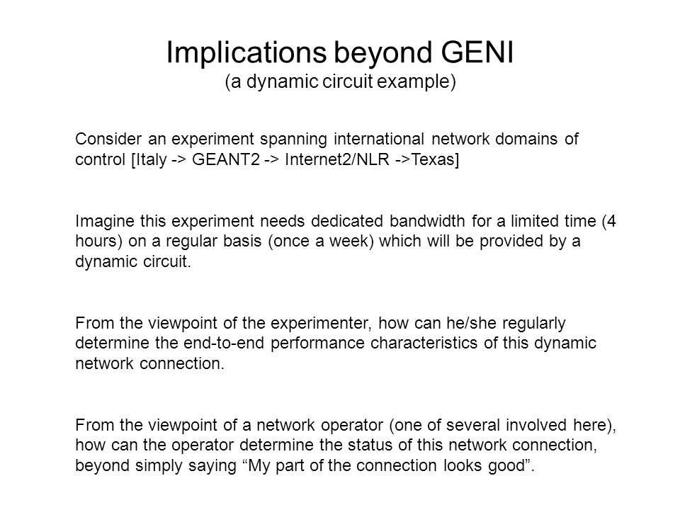 Implications beyond GENI (a dynamic circuit example) Consider an experiment spanning international network domains of control [Italy -> GEANT2 -> Internet2/NLR ->Texas] Imagine this experiment needs dedicated bandwidth for a limited time (4 hours) on a regular basis (once a week) which will be provided by a dynamic circuit.