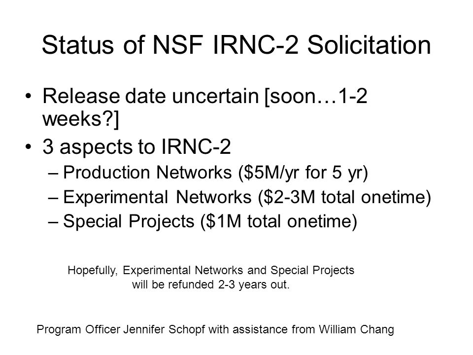 Status of NSF IRNC-2 Solicitation Release date uncertain [soon…1-2 weeks?] 3 aspects to IRNC-2 –Production Networks ($5M/yr for 5 yr) –Experimental Networks ($2-3M total onetime) –Special Projects ($1M total onetime) Program Officer Jennifer Schopf with assistance from William Chang Hopefully, Experimental Networks and Special Projects will be refunded 2-3 years out.