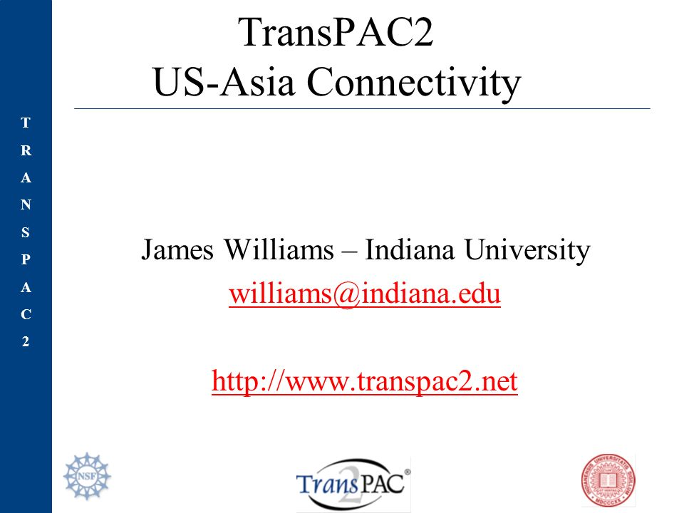 TRANSPAC2TRANSPAC2 TransPAC2 US-Asia Connectivity James Williams – Indiana University
