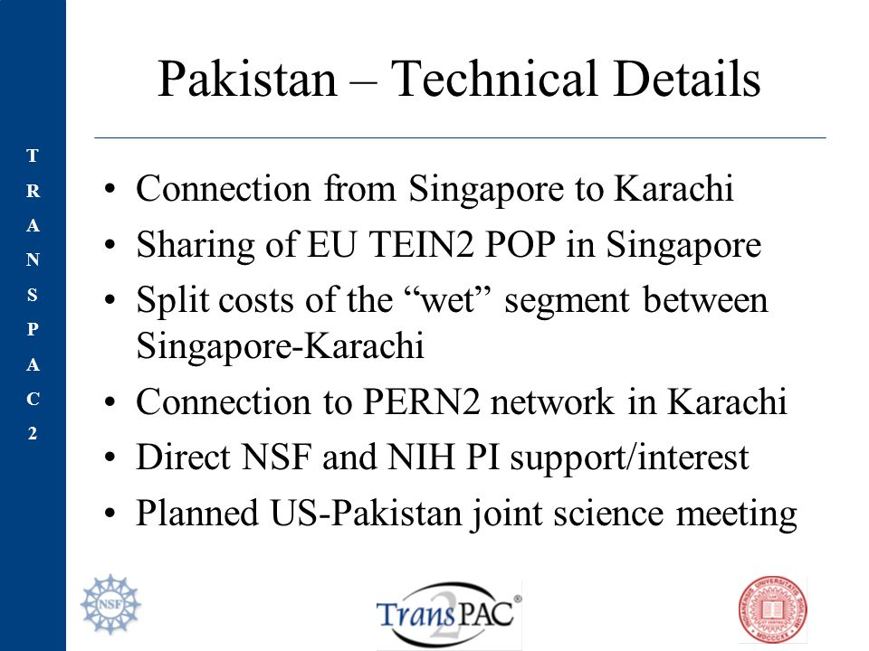 TRANSPAC2TRANSPAC2 Pakistan – Technical Details Connection from Singapore to Karachi Sharing of EU TEIN2 POP in Singapore Split costs of the wet segment between Singapore-Karachi Connection to PERN2 network in Karachi Direct NSF and NIH PI support/interest Planned US-Pakistan joint science meeting
