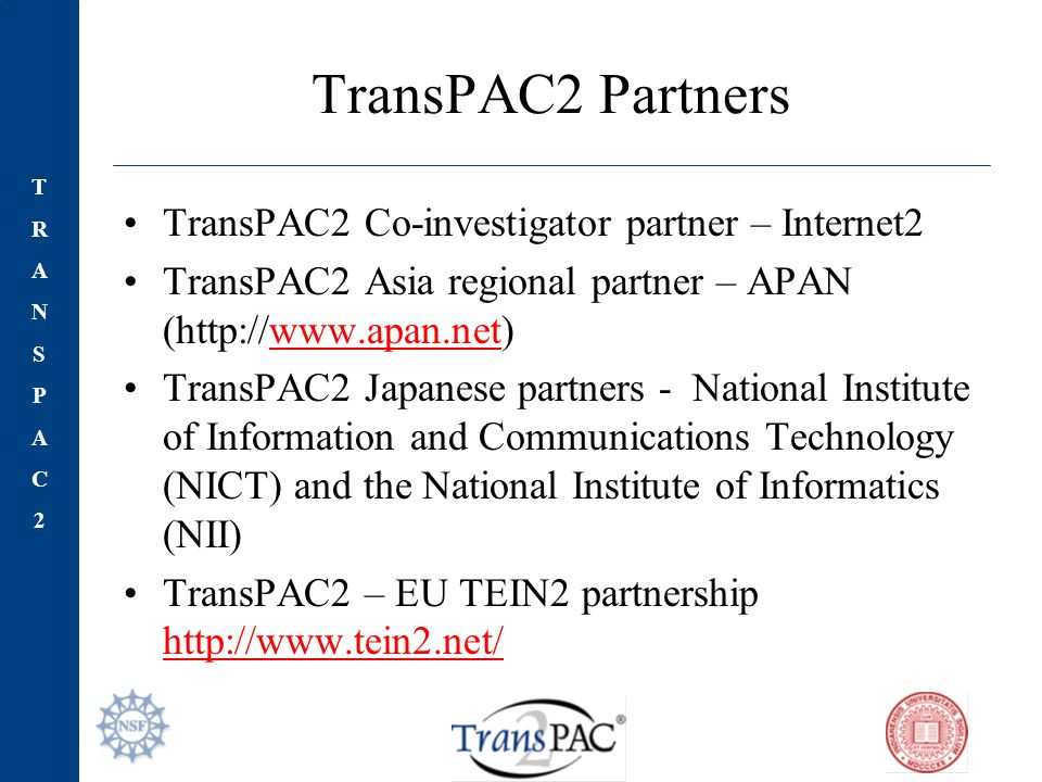 TRANSPAC2TRANSPAC2 TransPAC2 Partners TransPAC2 Co-investigator partner – Internet2 TransPAC2 Asia regional partner – APAN (http://www.apan.net)www.apan.net TransPAC2 Japanese partners - National Institute of Information and Communications Technology (NICT) and the National Institute of Informatics (NII) TransPAC2 – EU TEIN2 partnership http://www.tein2.net/ http://www.tein2.net/