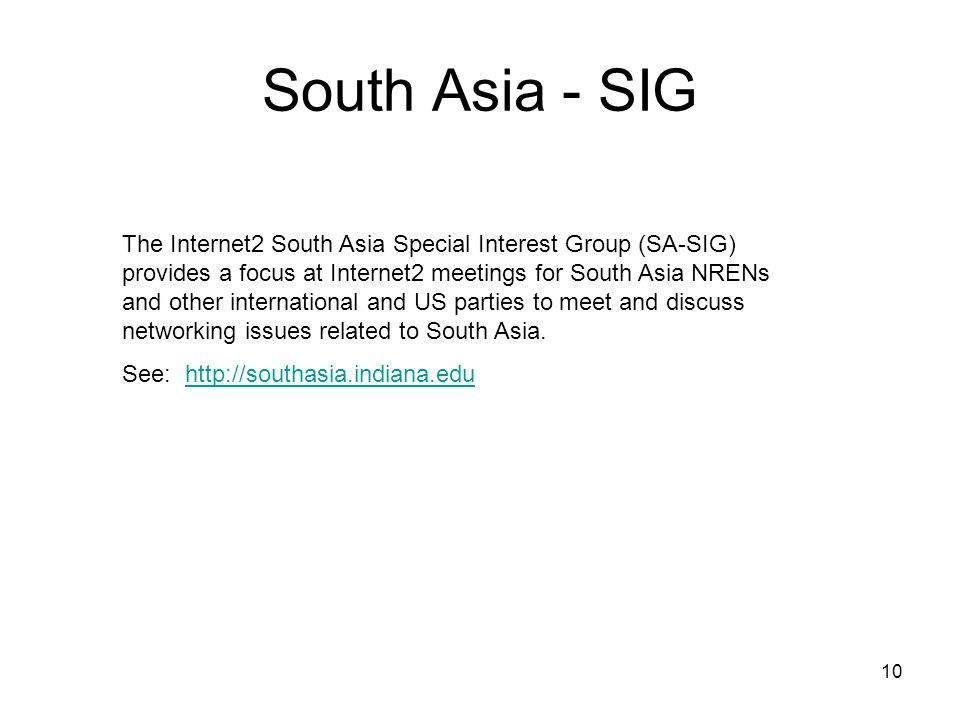 10 South Asia - SIG The Internet2 South Asia Special Interest Group (SA-SIG) provides a focus at Internet2 meetings for South Asia NRENs and other international and US parties to meet and discuss networking issues related to South Asia.