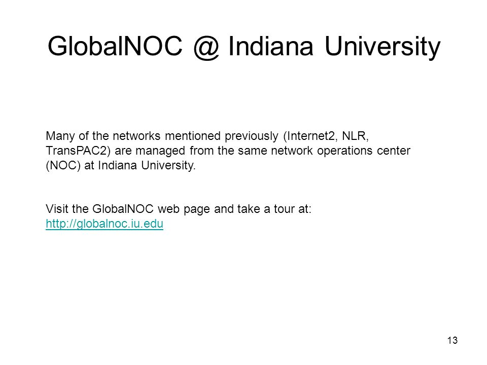 13 GlobalNOC @ Indiana University Many of the networks mentioned previously (Internet2, NLR, TransPAC2) are managed from the same network operations center (NOC) at Indiana University.