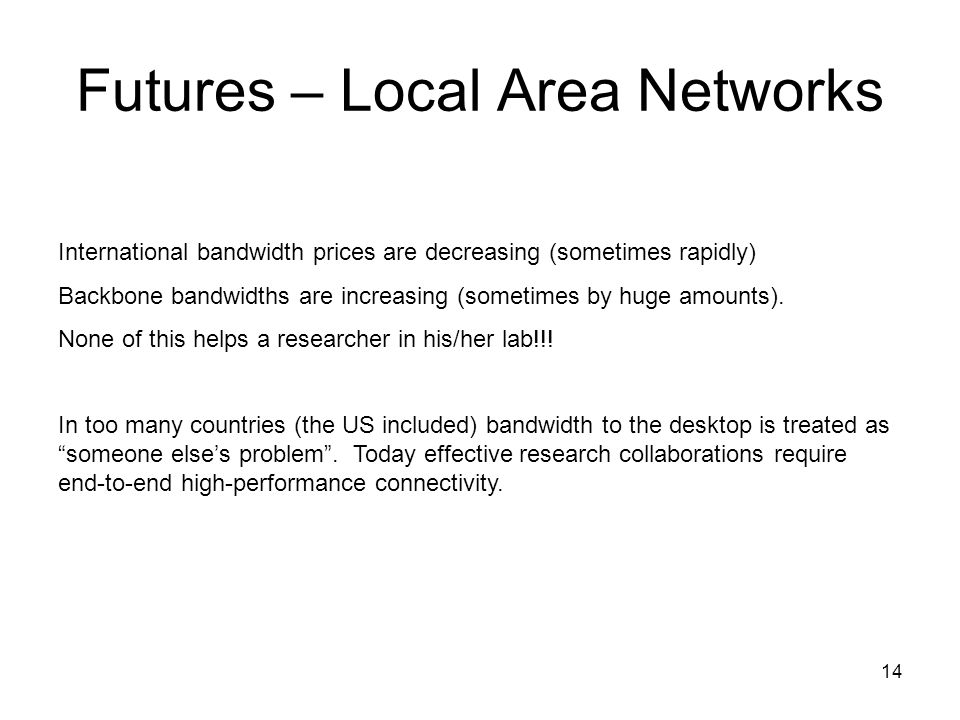 14 Futures – Local Area Networks International bandwidth prices are decreasing (sometimes rapidly) Backbone bandwidths are increasing (sometimes by hu