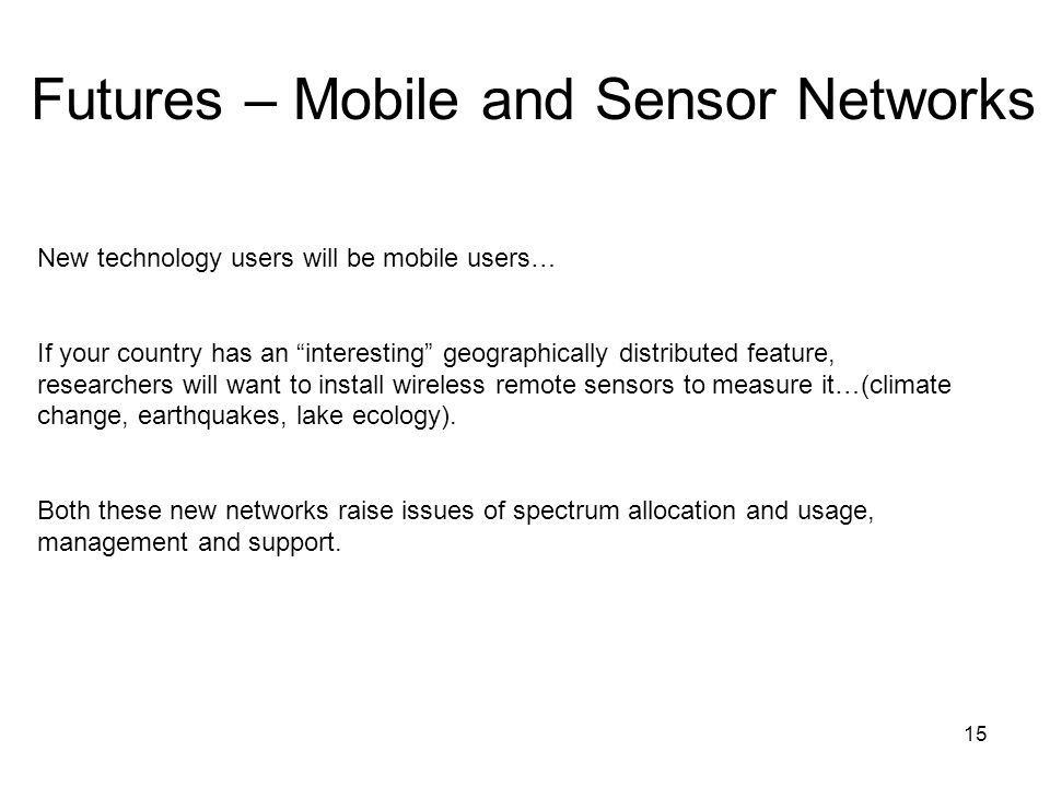 15 Futures – Mobile and Sensor Networks New technology users will be mobile users… If your country has an interesting geographically distributed featu