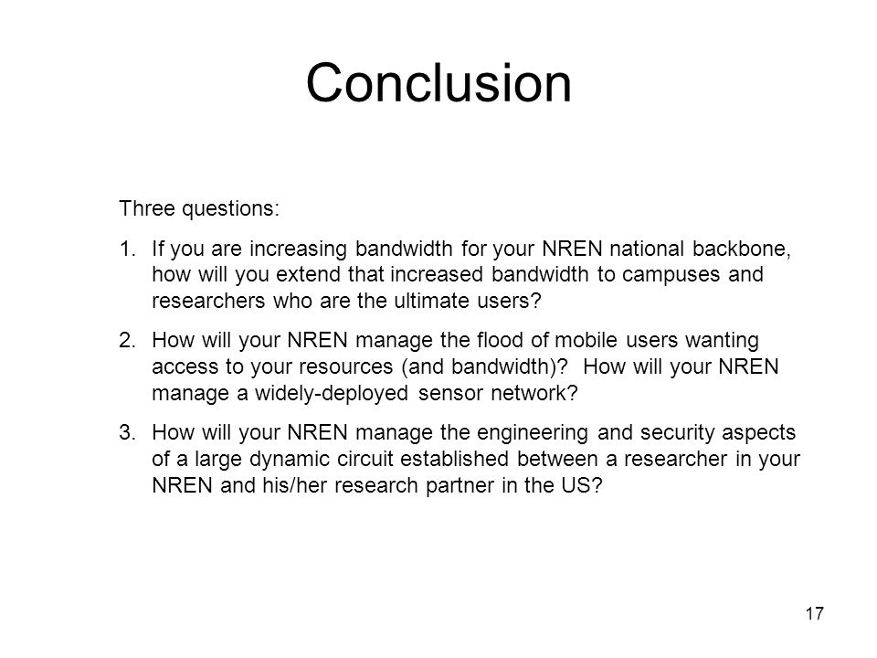 17 Conclusion Three questions: 1.If you are increasing bandwidth for your NREN national backbone, how will you extend that increased bandwidth to camp