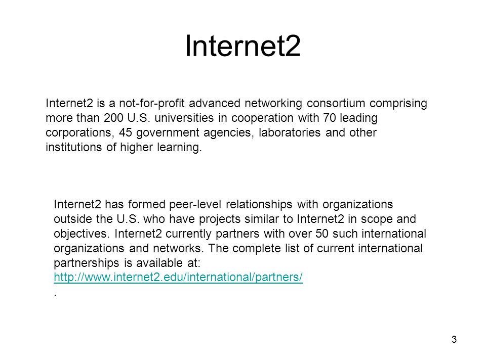 3 Internet2 Internet2 is a not-for-profit advanced networking consortium comprising more than 200 U.S. universities in cooperation with 70 leading cor