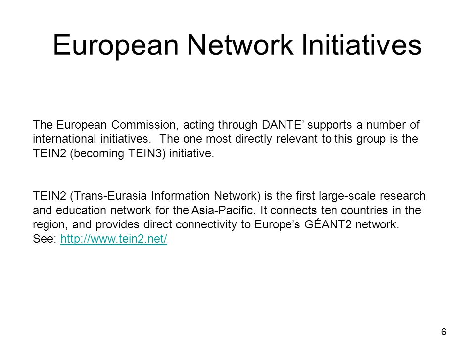 6 European Network Initiatives The European Commission, acting through DANTE supports a number of international initiatives. The one most directly rel