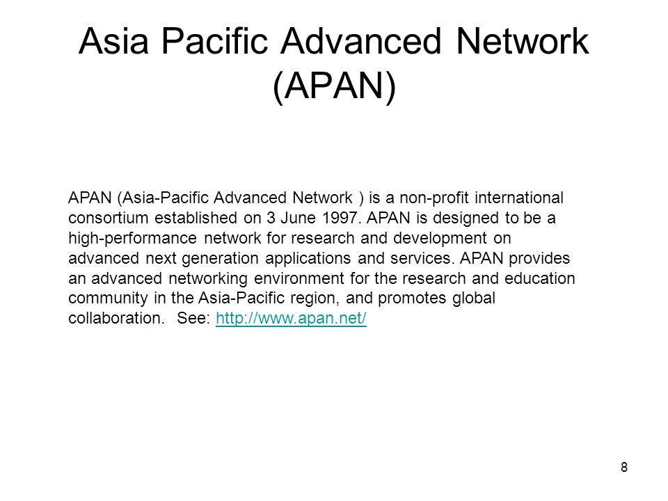 8 Asia Pacific Advanced Network (APAN) APAN (Asia-Pacific Advanced Network ) is a non-profit international consortium established on 3 June 1997.