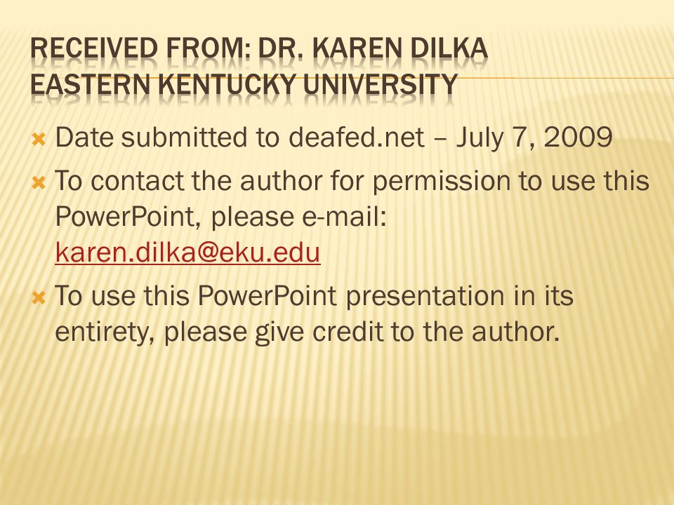 Date submitted to deafed.net – July 7, 2009 To contact the author for permission to use this PowerPoint, please e-mail: karen.dilka@eku.edu karen.dilka@eku.edu To use this PowerPoint presentation in its entirety, please give credit to the author.