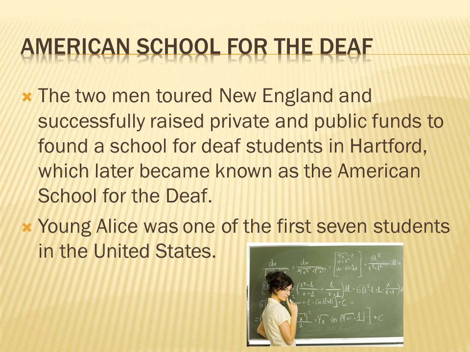 The two men toured New England and successfully raised private and public funds to found a school for deaf students in Hartford, which later became known as the American School for the Deaf.