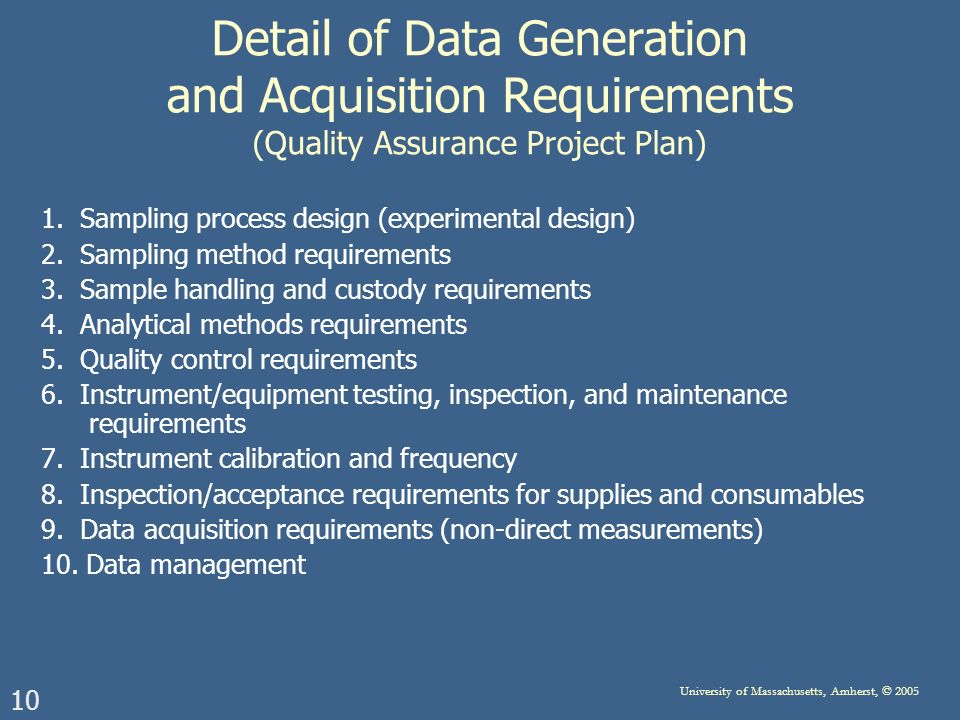 10 University of Massachusetts, Amherst, © 2005 Detail of Data Generation and Acquisition Requirements (Quality Assurance Project Plan) 1.