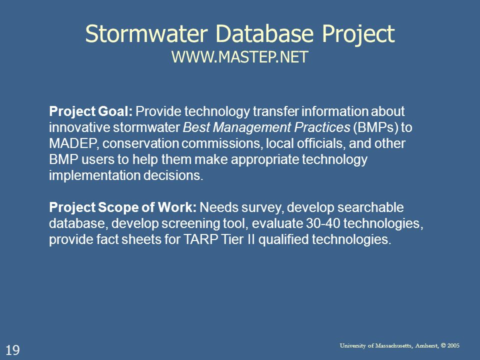 19 University of Massachusetts, Amherst, © 2005 Stormwater Database Project WWW.MASTEP.NET Project Goal: Provide technology transfer information about innovative stormwater Best Management Practices (BMPs) to MADEP, conservation commissions, local officials, and other BMP users to help them make appropriate technology implementation decisions.