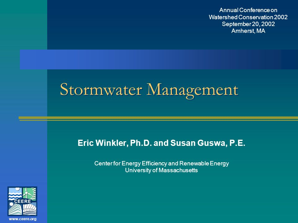 Annual Conference on Watershed Conservation 2002 September 20, 2002 Amherst, MA www.ceere.org Center for Energy Efficiency and Renewable Energy, UMass, Copyright, 2002 Dry Wells Removal Efficiency: –80% average –80% design On-site infiltration For untreated storm water from roofs only (copper excluded) Source: MADEP/MACZM Massachusetts Stormwater Management, Volume 2: Stormwater Technical Handbook, March 1997