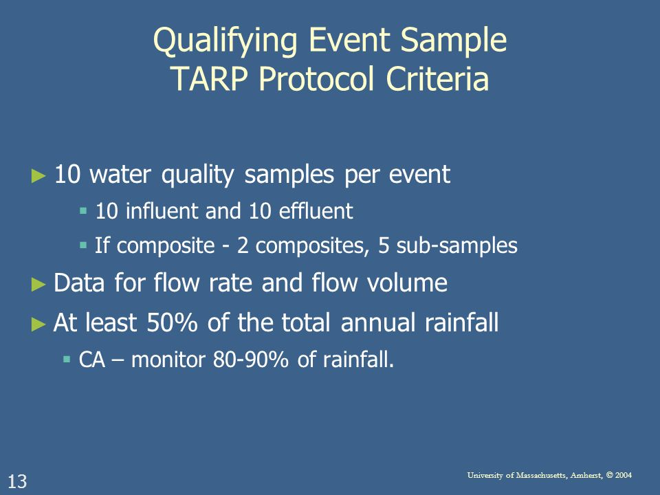 13 University of Massachusetts, Amherst, © 2004 Qualifying Event Sample TARP Protocol Criteria 10 water quality samples per event 10 influent and 10 effluent If composite - 2 composites, 5 sub-samples Data for flow rate and flow volume At least 50% of the total annual rainfall CA – monitor 80-90% of rainfall.
