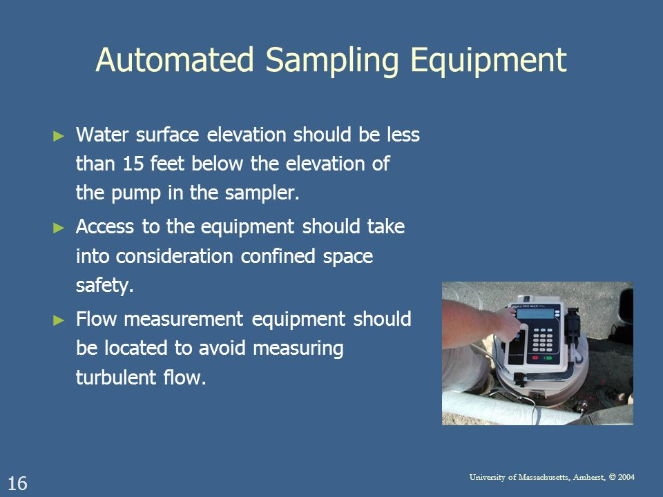 16 University of Massachusetts, Amherst, © 2004 Automated Sampling Equipment Water surface elevation should be less than 15 feet below the elevation of the pump in the sampler.