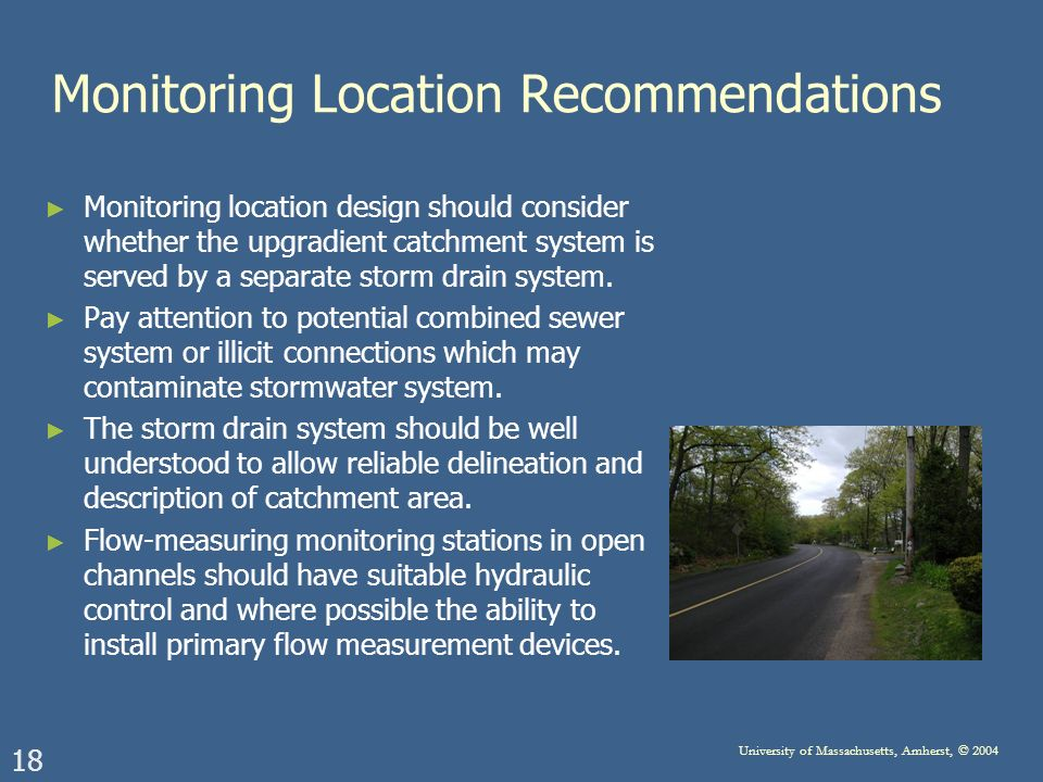 18 University of Massachusetts, Amherst, © 2004 Monitoring Location Recommendations Monitoring location design should consider whether the upgradient catchment system is served by a separate storm drain system.