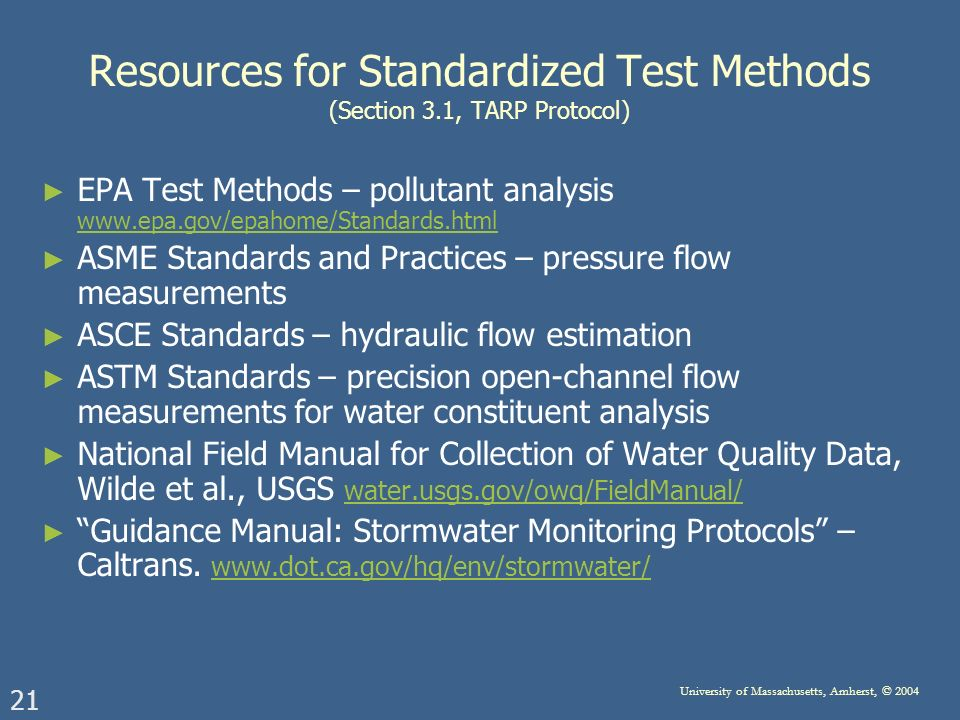 21 University of Massachusetts, Amherst, © 2004 Resources for Standardized Test Methods (Section 3.1, TARP Protocol) EPA Test Methods – pollutant analysis     ASME Standards and Practices – pressure flow measurements ASCE Standards – hydraulic flow estimation ASTM Standards – precision open-channel flow measurements for water constituent analysis National Field Manual for Collection of Water Quality Data, Wilde et al., USGS water.usgs.gov/owq/FieldManual/ water.usgs.gov/owq/FieldManual/ Guidance Manual: Stormwater Monitoring Protocols – Caltrans.