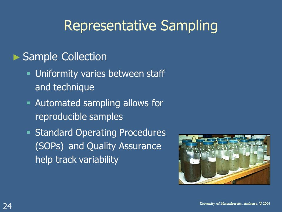 24 University of Massachusetts, Amherst, © 2004 Representative Sampling Sample Collection Uniformity varies between staff and technique Automated sampling allows for reproducible samples Standard Operating Procedures (SOPs) and Quality Assurance help track variability