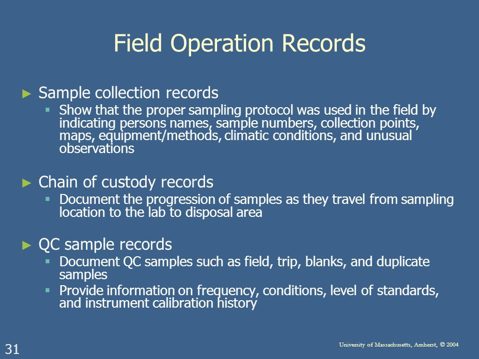 31 University of Massachusetts, Amherst, © 2004 Field Operation Records Sample collection records Show that the proper sampling protocol was used in the field by indicating persons names, sample numbers, collection points, maps, equipment/methods, climatic conditions, and unusual observations Chain of custody records Document the progression of samples as they travel from sampling location to the lab to disposal area QC sample records Document QC samples such as field, trip, blanks, and duplicate samples Provide information on frequency, conditions, level of standards, and instrument calibration history