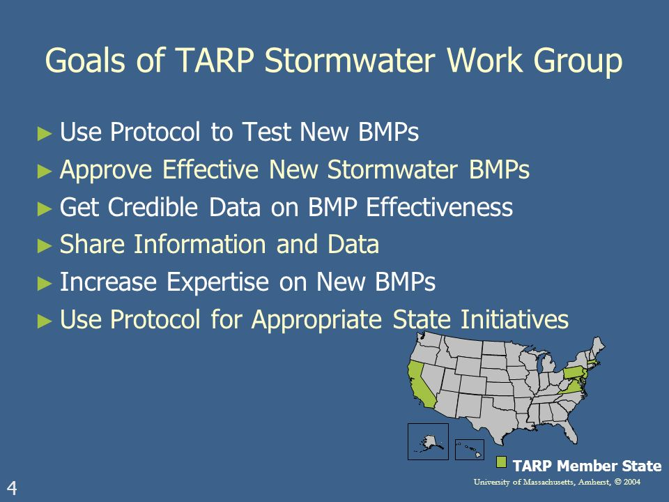 4 University of Massachusetts, Amherst, © 2004 TARP Member State Goals of TARP Stormwater Work Group Use Protocol to Test New BMPs Approve Effective New Stormwater BMPs Get Credible Data on BMP Effectiveness Share Information and Data Increase Expertise on New BMPs Use Protocol for Appropriate State Initiatives