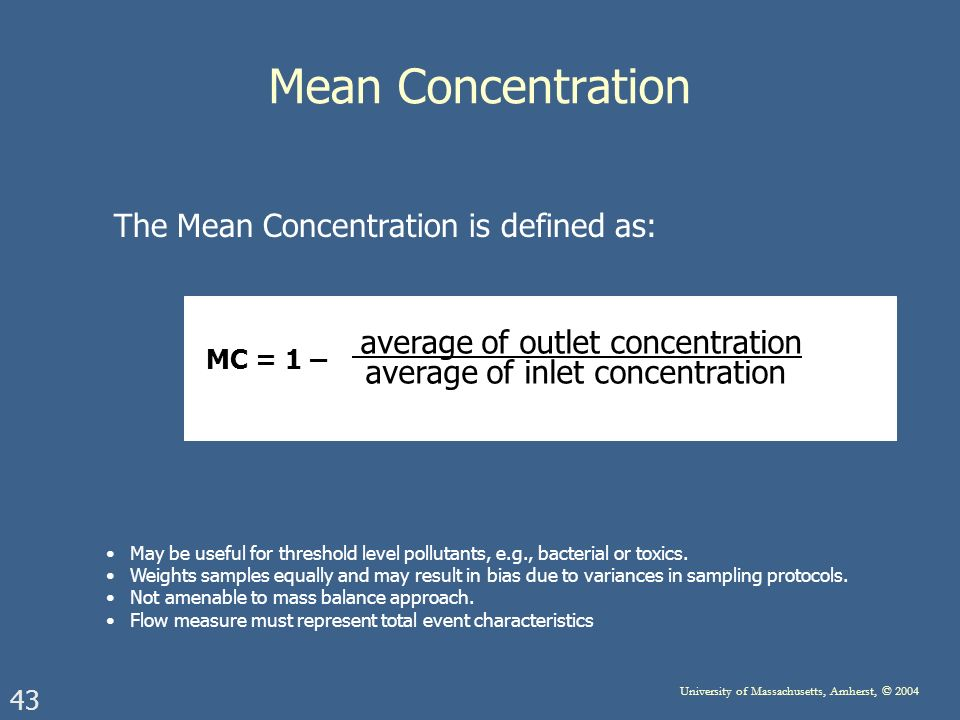 43 University of Massachusetts, Amherst, © 2004 Mean Concentration The Mean Concentration is defined as: average of outlet concentration average of inlet concentration MC = 1 – May be useful for threshold level pollutants, e.g., bacterial or toxics.