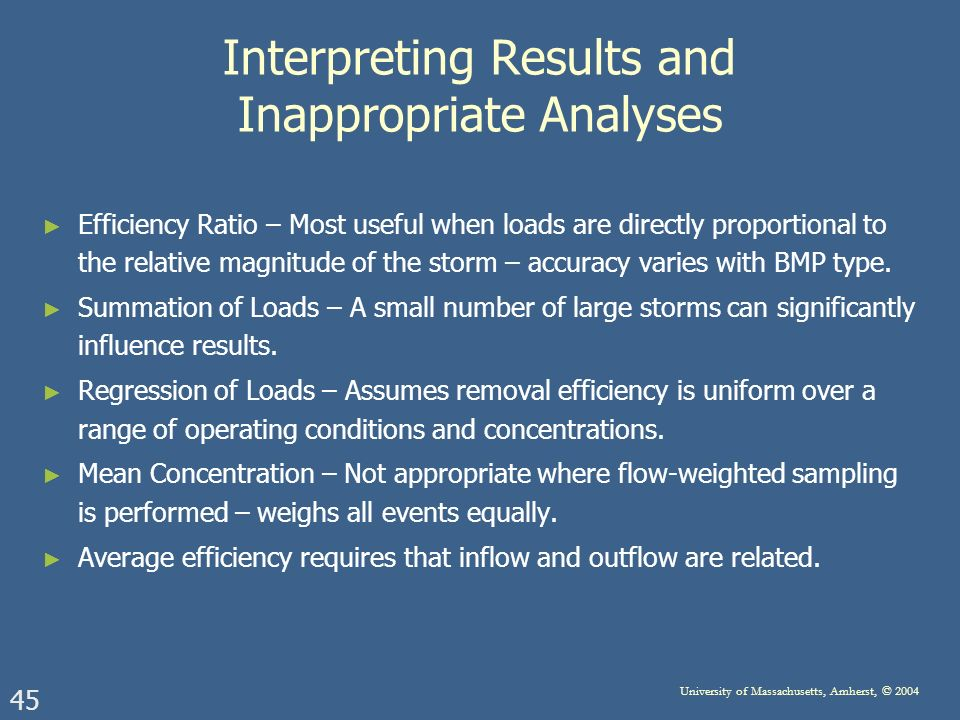 45 University of Massachusetts, Amherst, © 2004 Interpreting Results and Inappropriate Analyses Efficiency Ratio – Most useful when loads are directly proportional to the relative magnitude of the storm – accuracy varies with BMP type.