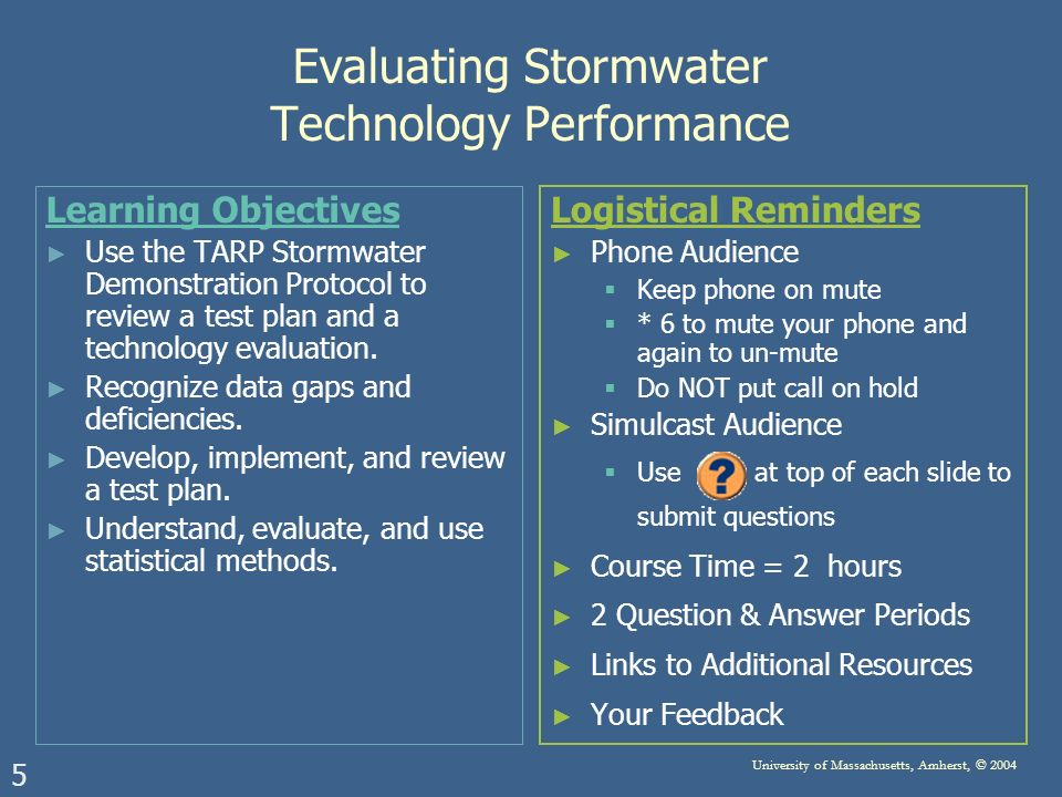 5 University of Massachusetts, Amherst, © 2004 Evaluating Stormwater Technology Performance Learning Objectives Use the TARP Stormwater Demonstration Protocol to review a test plan and a technology evaluation.