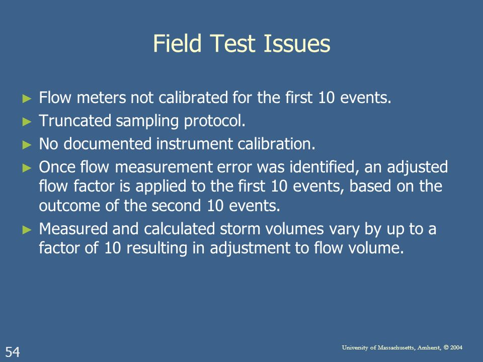 54 University of Massachusetts, Amherst, © 2004 Field Test Issues Flow meters not calibrated for the first 10 events.