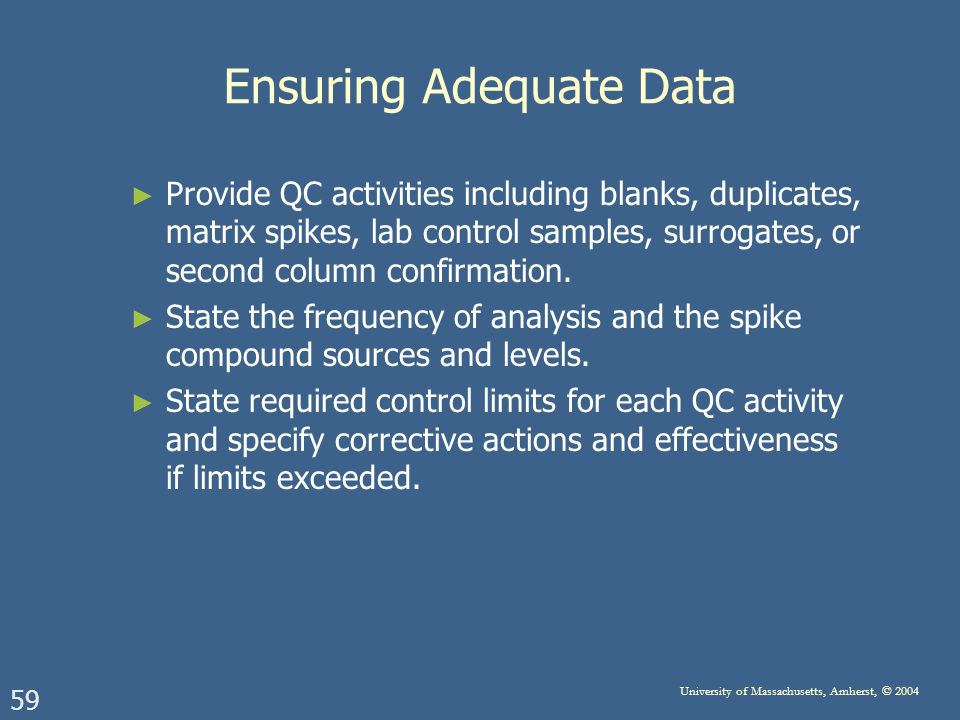 59 University of Massachusetts, Amherst, © 2004 Ensuring Adequate Data Provide QC activities including blanks, duplicates, matrix spikes, lab control samples, surrogates, or second column confirmation.
