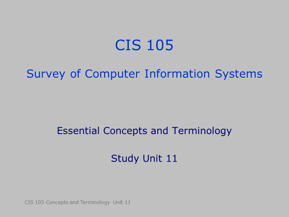 CIS 105 Concepts and Terminology Unit 11 CIS 105 Survey of Computer Information Systems Essential Concepts and Terminology Study Unit 11