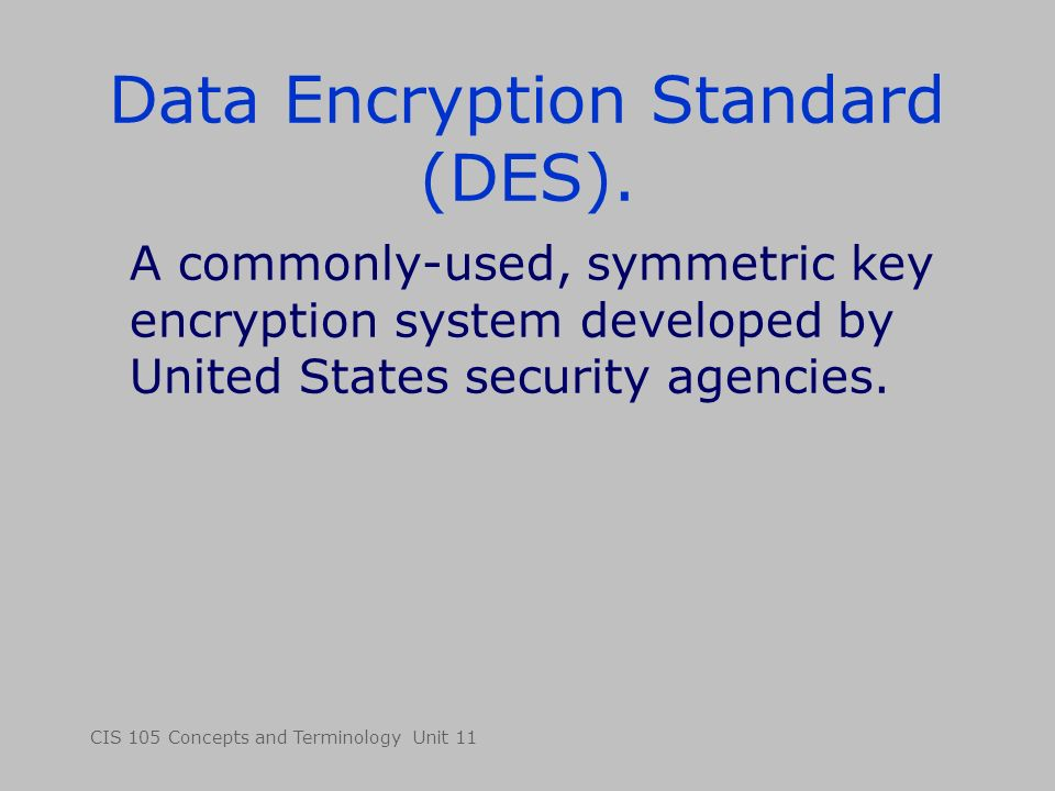 CIS 105 Concepts and Terminology Unit 11 Data Encryption Standard (DES). A commonly-used, symmetric key encryption system developed by United States s