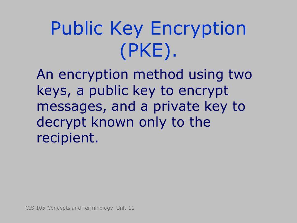 CIS 105 Concepts and Terminology Unit 11 Public Key Encryption (PKE). An encryption method using two keys, a public key to encrypt messages, and a pri